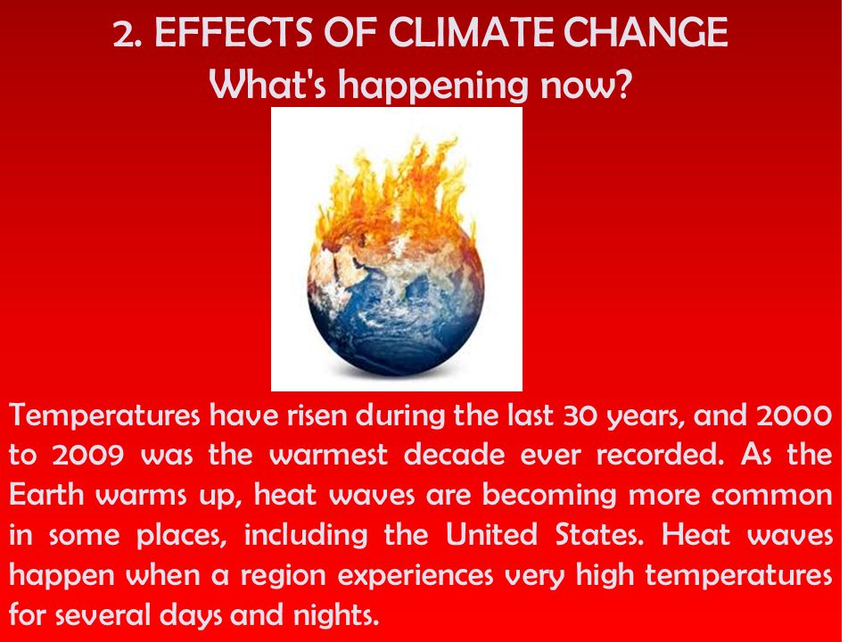 2. EFFECTS OF CLIMATE CHANGE What's happening now? Temperatures have risen during the last 30 years, and 2000 to 2009 was the warmest decade ever reco