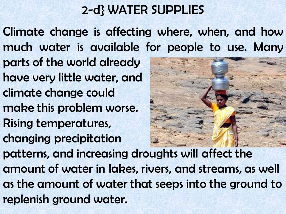 2-d} WATER SUPPLIES Climate change is affecting where, when, and how much water is available for people to use. Many parts of the world already have v