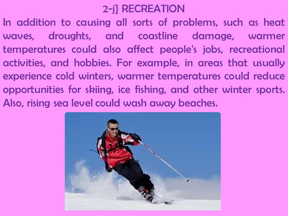 2-j} RECREATION In addition to causing all sorts of problems, such as heat waves, droughts, and coastline damage, warmer temperatures could also affec