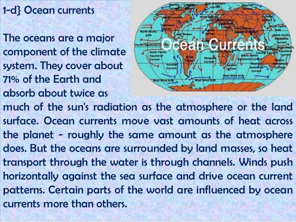 1-d} Ocean currents The oceans are a major component of the climate system. They cover about 71% of the Earth and absorb about twice as much of the su