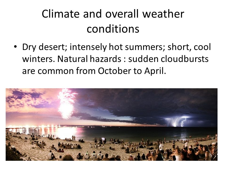 Climate and overall weather conditions Dry desert; intensely hot summers; short, cool winters.