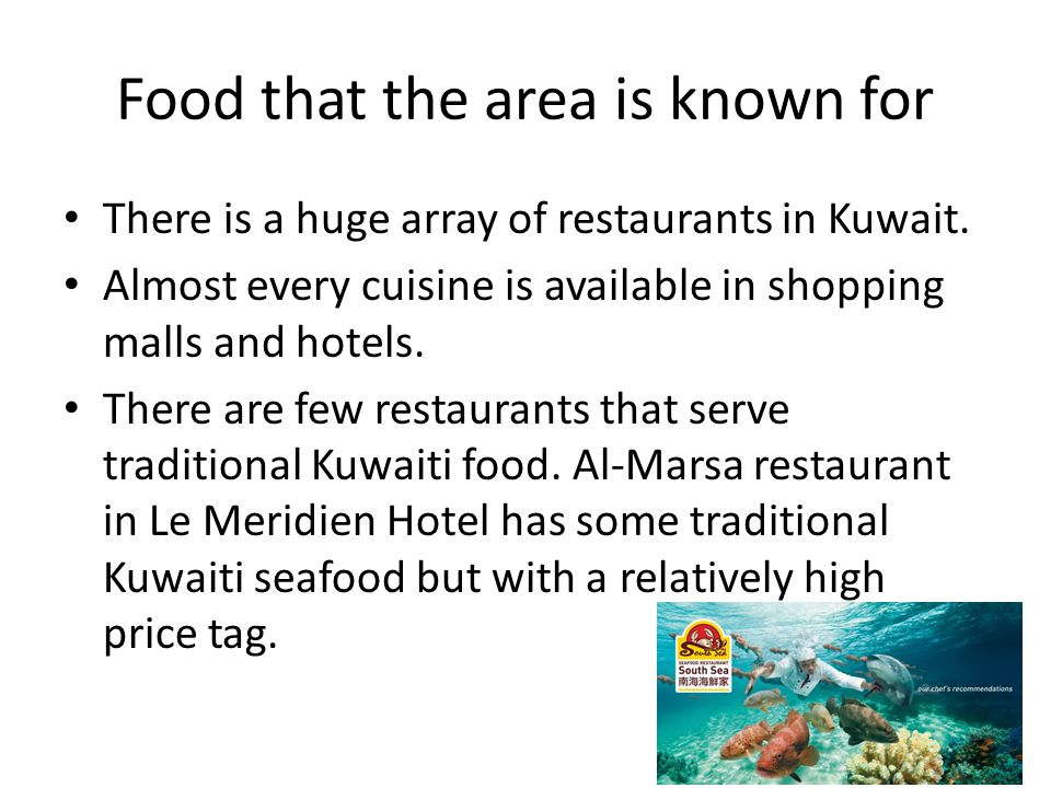 Food that the area is known for There is a huge array of restaurants in Kuwait.