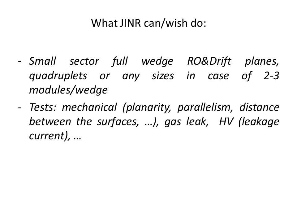 What JINR can/wish do: -Small sector full wedge RO&Drift planes, quadruplets or any sizes in case of 2-3 modules/wedge -Tests: mechanical (planarity, parallelism, distance between the surfaces, …), gas leak, HV (leakage current), …