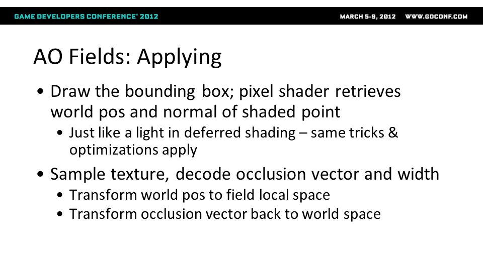 AO Fields: Applying Draw the bounding box; pixel shader retrieves world pos and normal of shaded point Just like a light in deferred shading – same tr