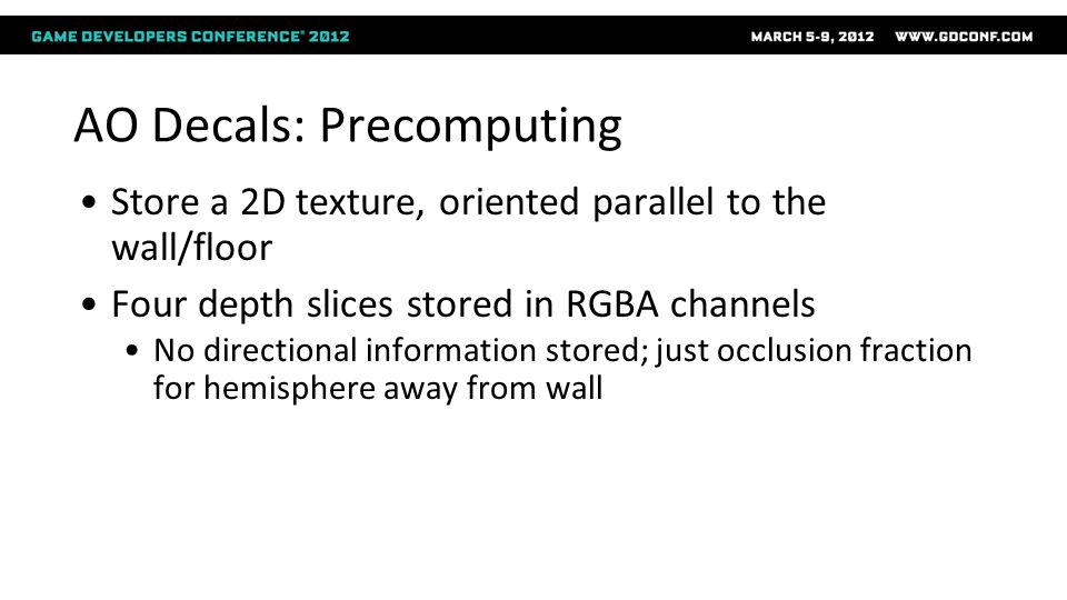 AO Decals: Precomputing Store a 2D texture, oriented parallel to the wall/floor Four depth slices stored in RGBA channels No directional information s