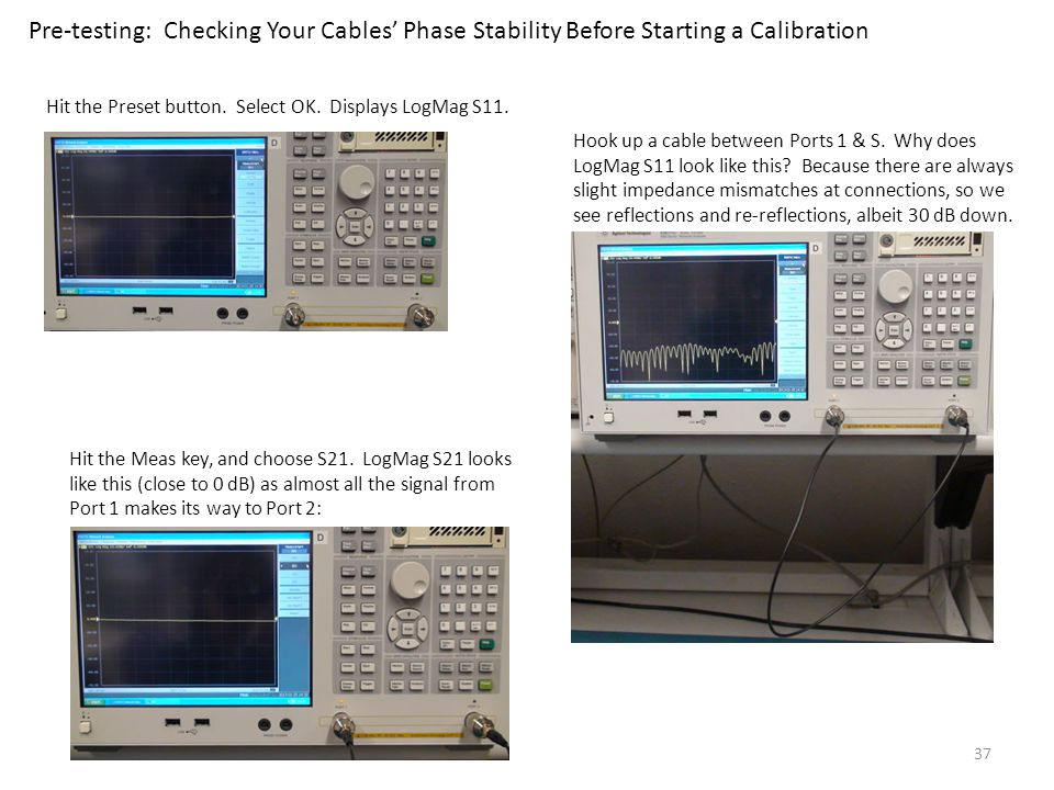 37 Pre-testing: Checking Your Cables Phase Stability Before Starting a Calibration Hit the Preset button. Select OK. Displays LogMag S11. Hook up a ca