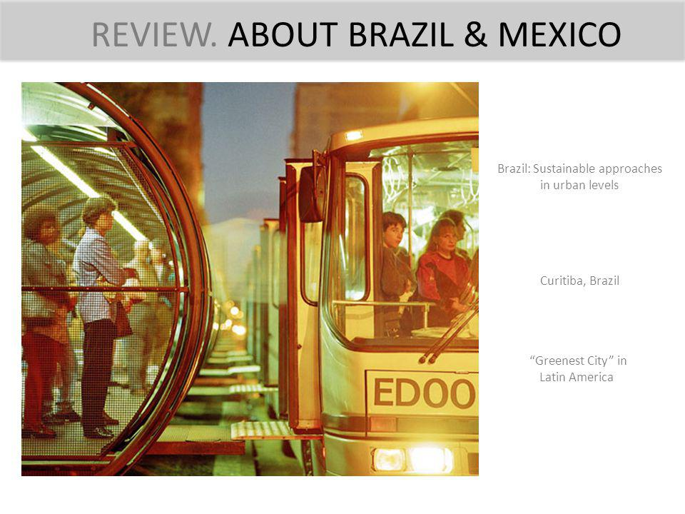 REVIEW. ABOUT BRAZIL & MEXICO Brazil: Sustainable approaches in urban levels Curitiba, Brazil Greenest City in Latin America