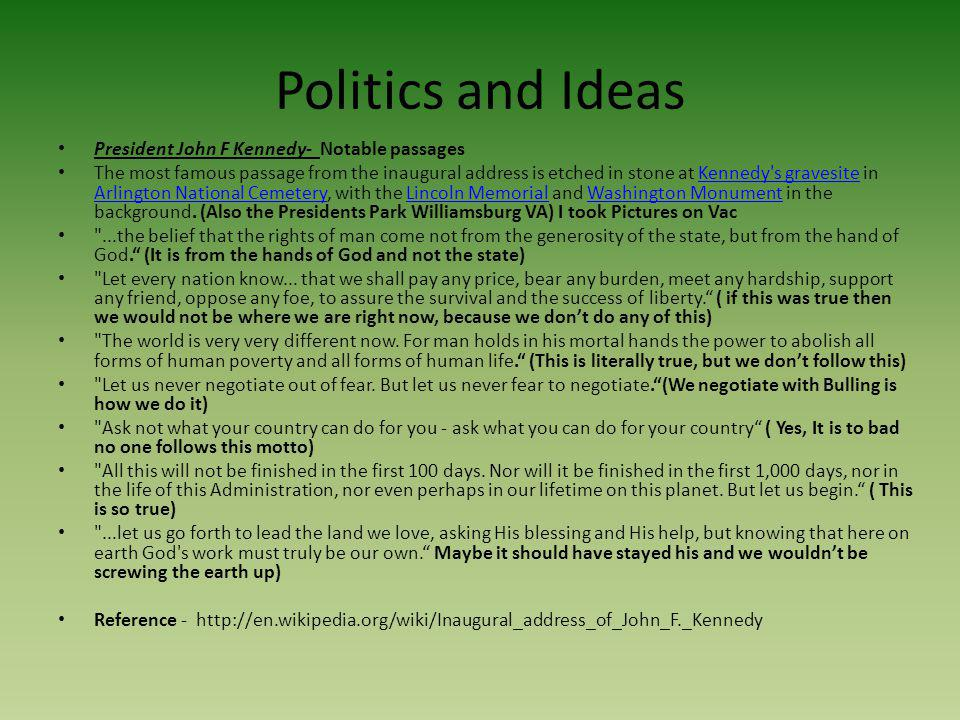Politics and Ideas President John F Kennedy- Notable passages The most famous passage from the inaugural address is etched in stone at Kennedy's grave