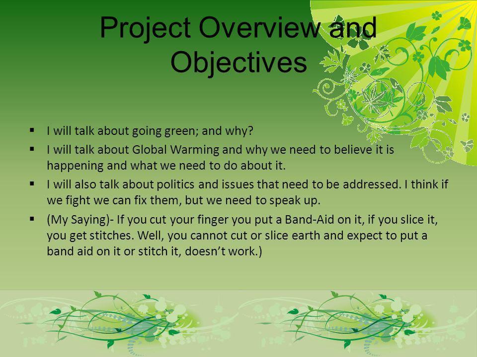 Project Overview and Objectives I will talk about going green; and why? I will talk about Global Warming and why we need to believe it is happening an