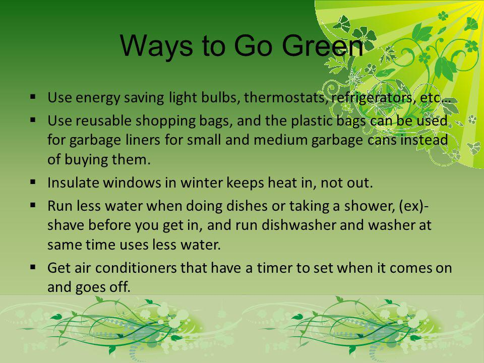 Ways to Go Green Use energy saving light bulbs, thermostats, refrigerators, etc… Use reusable shopping bags, and the plastic bags can be used for garbage liners for small and medium garbage cans instead of buying them.