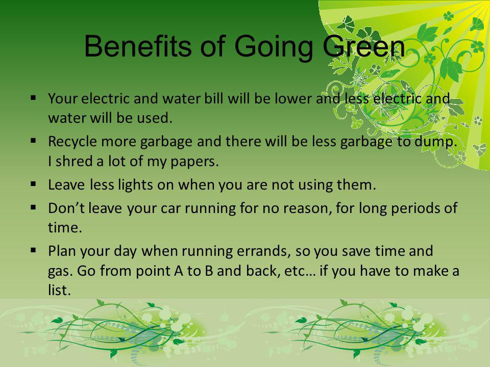 Benefits of Going Green Your electric and water bill will be lower and less electric and water will be used.