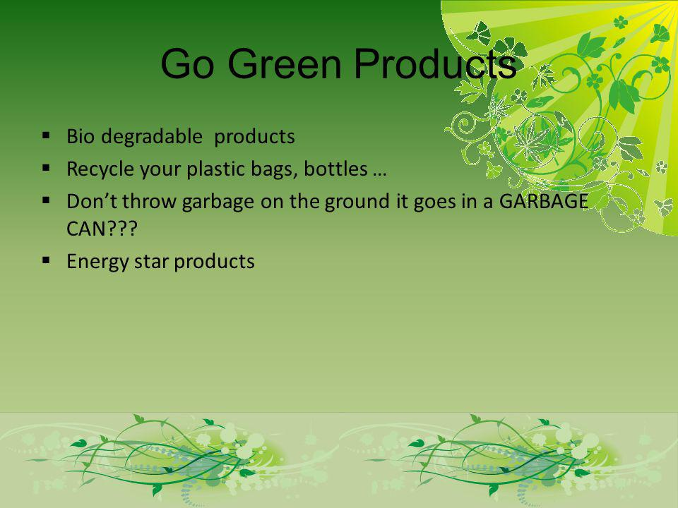 Go Green Products Bio degradable products Recycle your plastic bags, bottles … Dont throw garbage on the ground it goes in a GARBAGE CAN .