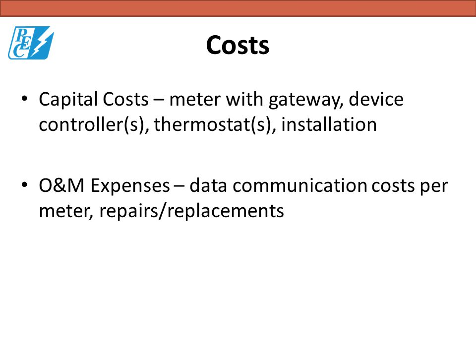 Costs Capital Costs – meter with gateway, device controller(s), thermostat(s), installation O&M Expenses – data communication costs per meter, repairs