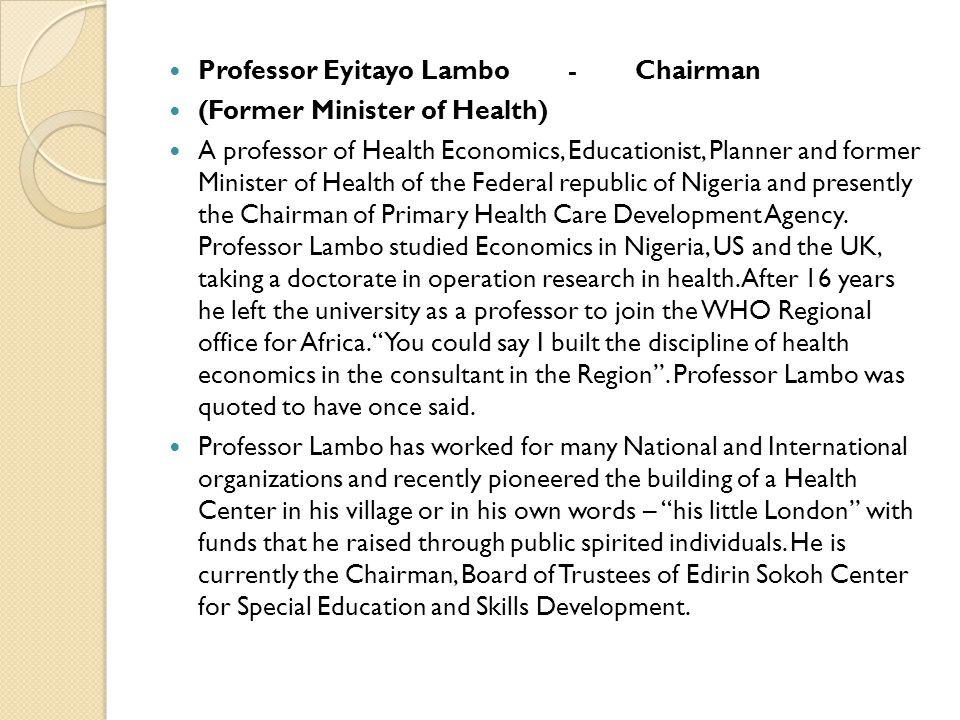 Professor Eyitayo Lambo - Chairman (Former Minister of Health) A professor of Health Economics, Educationist, Planner and former Minister of Health of