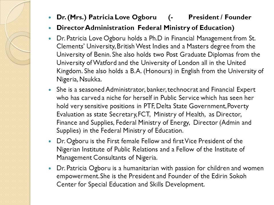 Dr. (Mrs.) Patricia Love Ogboru (- President / Founder Director Administration Federal Ministry of Education) Dr. Patricia Love Ogboru holds a Ph.D in