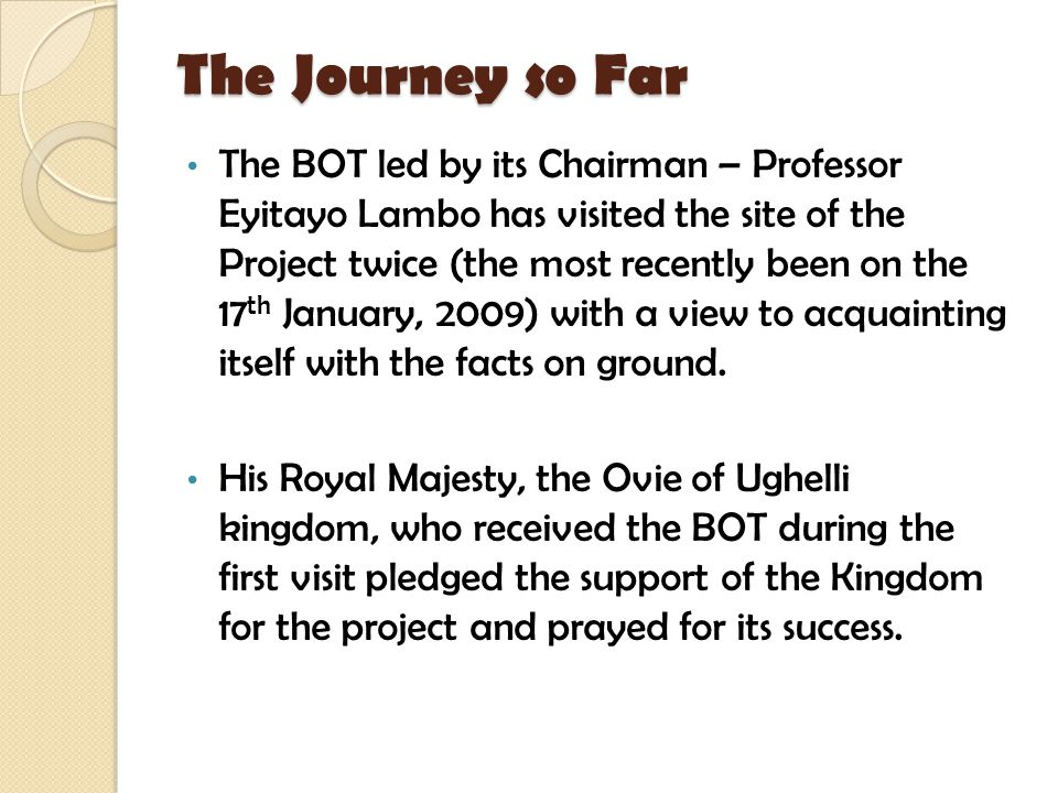 The Journey so Far The BOT led by its Chairman – Professor Eyitayo Lambo has visited the site of the Project twice (the most recently been on the 17 t