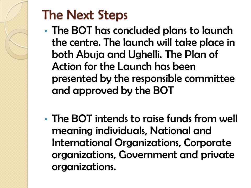 The Next Steps The BOT has concluded plans to launch the centre. The launch will take place in both Abuja and Ughelli. The Plan of Action for the Laun