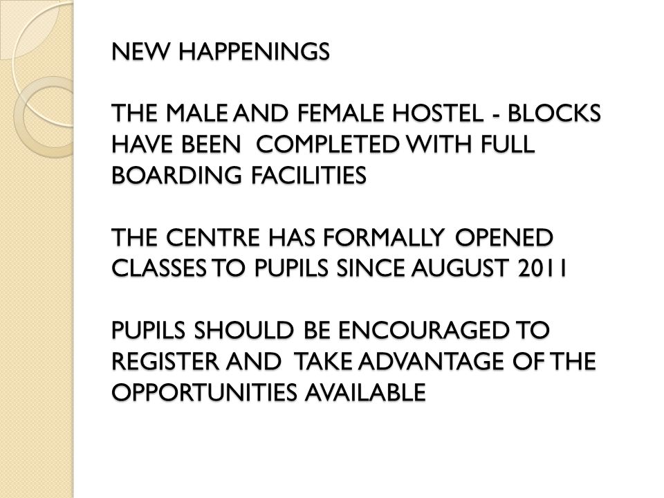 NEW HAPPENINGS THE MALE AND FEMALE HOSTEL - BLOCKS HAVE BEEN COMPLETED WITH FULL BOARDING FACILITIES THE CENTRE HAS FORMALLY OPENED CLASSES TO PUPILS