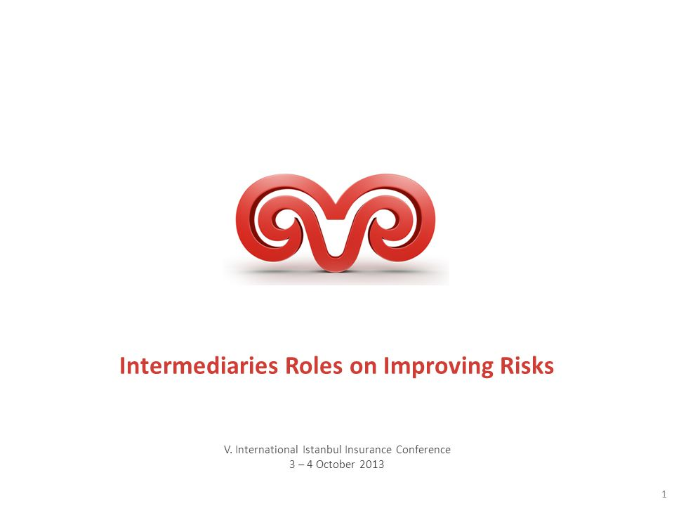 V. International Istanbul Insurance Conference 3 – 4 October 2013 Intermediaries Roles on Improving Risks 1