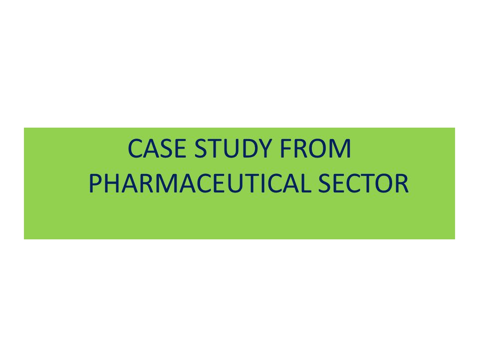 CASE STUDY FROM PHARMACEUTICAL SECTOR