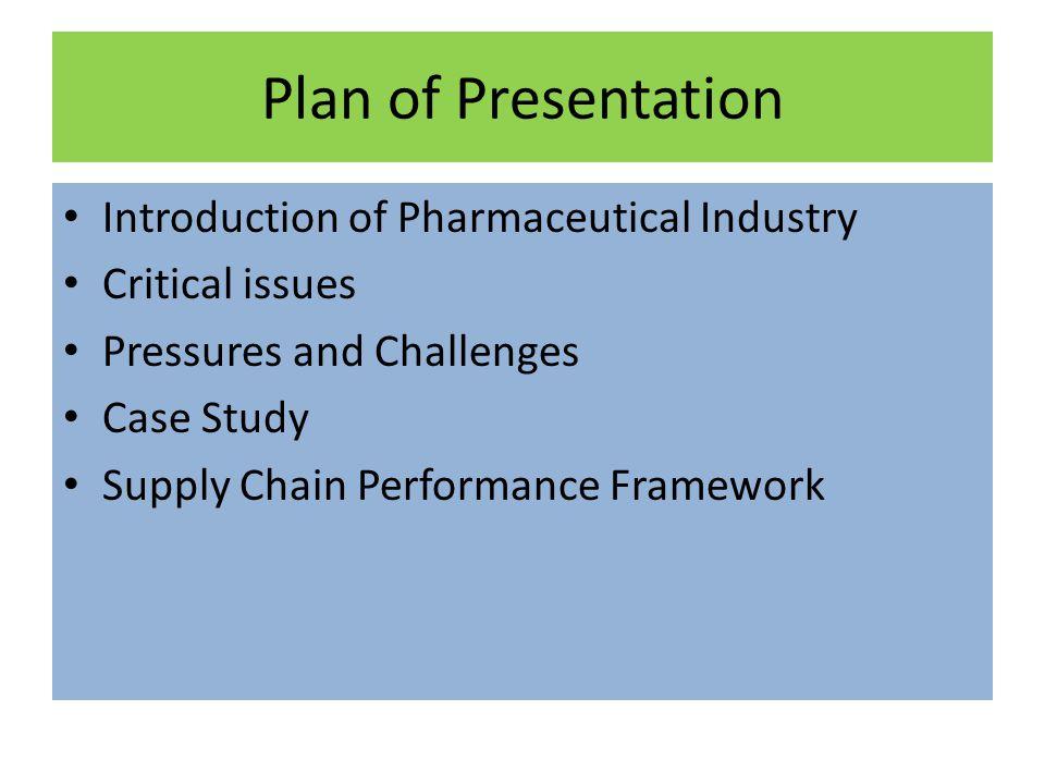 Plan of Presentation Introduction of Pharmaceutical Industry Critical issues Pressures and Challenges Case Study Supply Chain Performance Framework