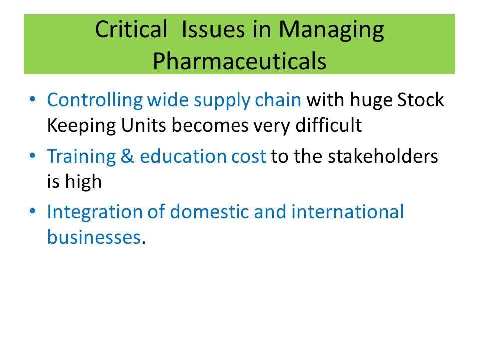Critical Issues in Managing Pharmaceuticals Controlling wide supply chain with huge Stock Keeping Units becomes very difficult Training & education cost to the stakeholders is high Integration of domestic and international businesses.