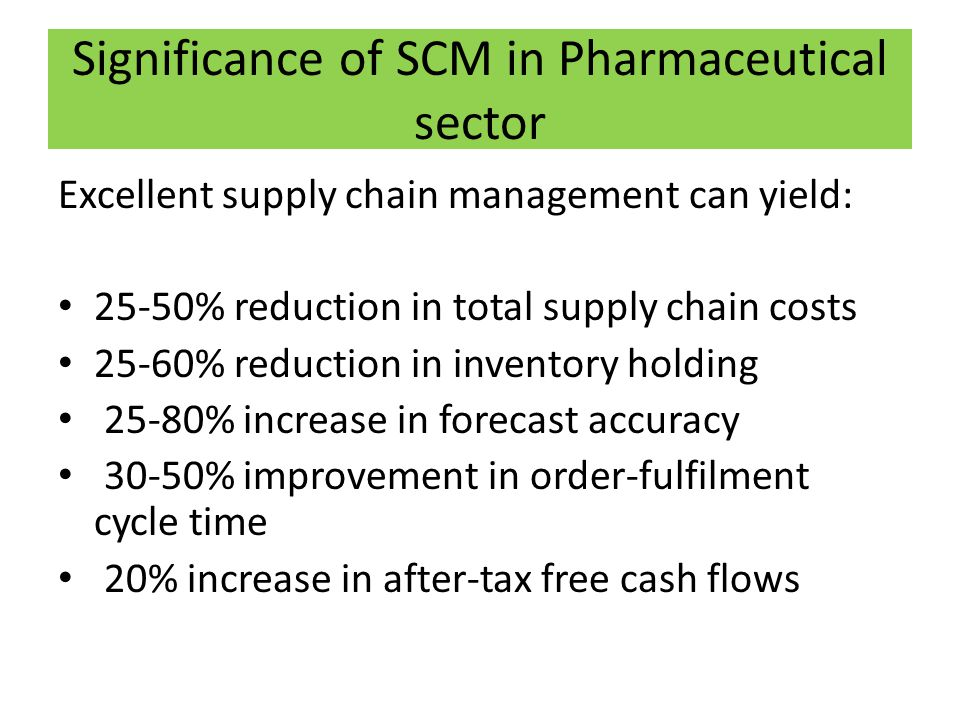 Significance of SCM in Pharmaceutical sector Excellent supply chain management can yield: 25-50% reduction in total supply chain costs 25-60% reduction in inventory holding 25-80% increase in forecast accuracy 30-50% improvement in order-fulfilment cycle time 20% increase in after-tax free cash flows