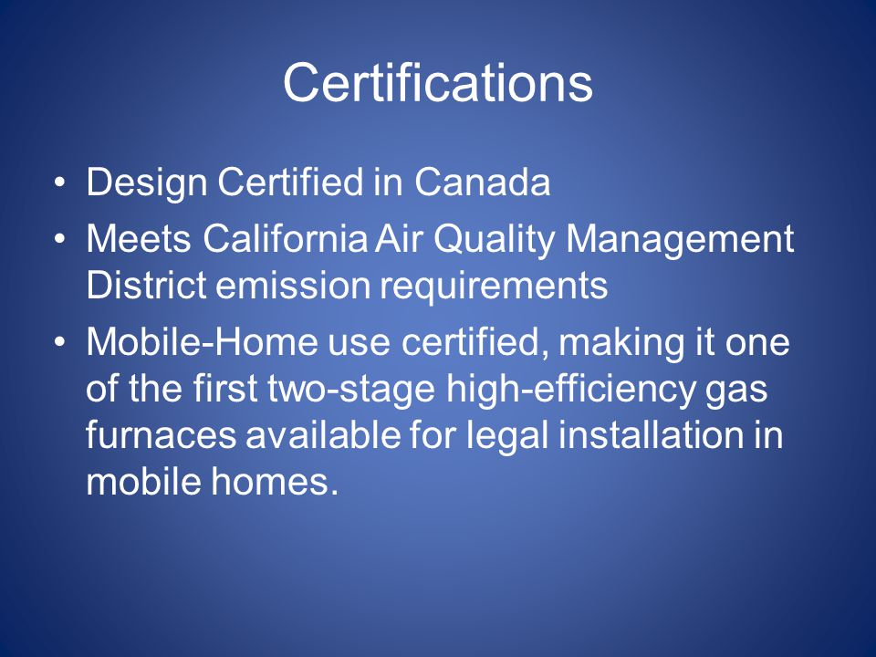 Certifications Design Certified in Canada Meets California Air Quality Management District emission requirements Mobile-Home use certified, making it one of the first two-stage high-efficiency gas furnaces available for legal installation in mobile homes.