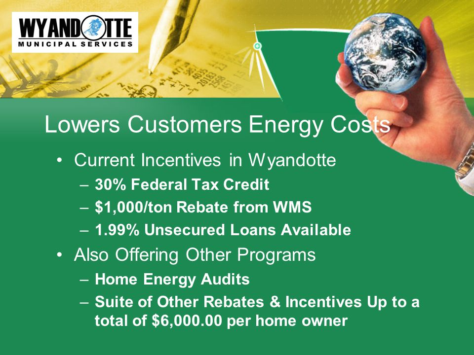 Lowers Customers Energy Costs Current Incentives in Wyandotte –30% Federal Tax Credit –$1,000/ton Rebate from WMS –1.99% Unsecured Loans Available Also Offering Other Programs –Home Energy Audits –Suite of Other Rebates & Incentives Up to a total of $6,000.00 per home owner