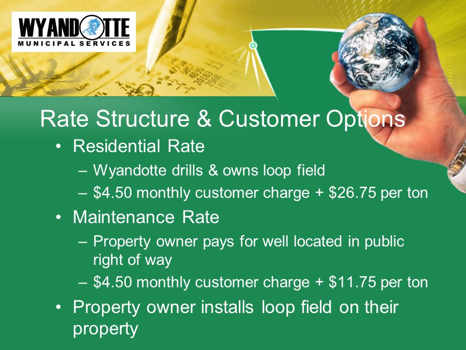 Rate Structure & Customer Options Residential Rate –Wyandotte drills & owns loop field –$4.50 monthly customer charge + $26.75 per ton Maintenance Rate –Property owner pays for well located in public right of way –$4.50 monthly customer charge + $11.75 per ton Property owner installs loop field on their property