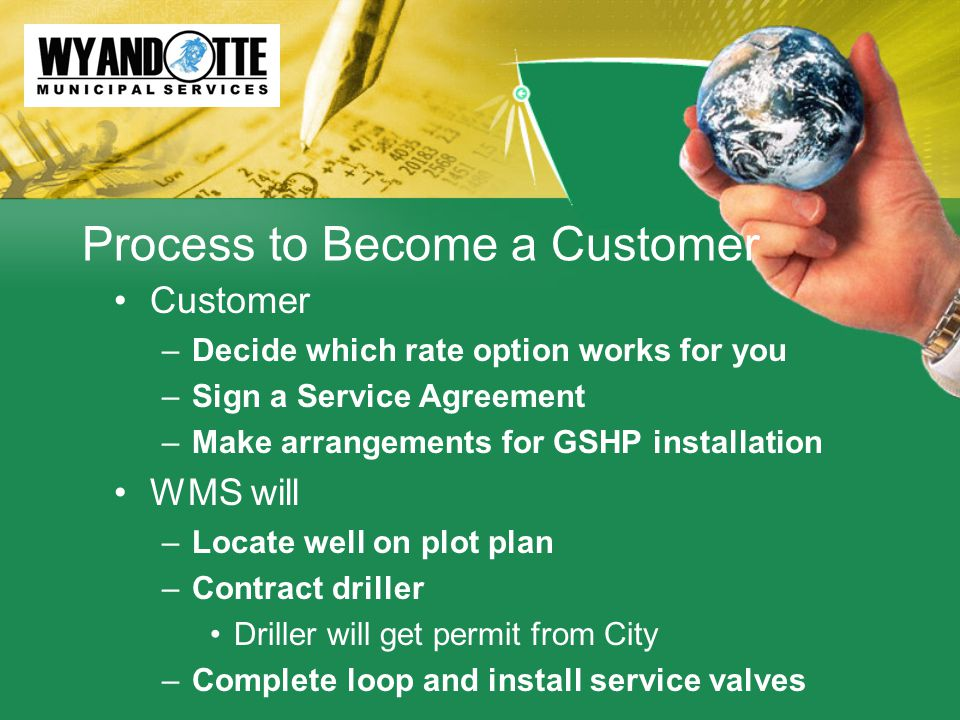Process to Become a Customer Customer –Decide which rate option works for you –Sign a Service Agreement –Make arrangements for GSHP installation WMS will –Locate well on plot plan –Contract driller Driller will get permit from City –Complete loop and install service valves