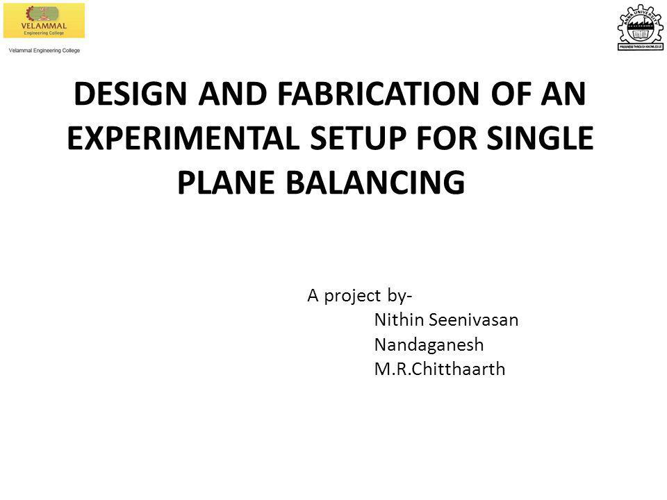 DESIGN AND FABRICATION OF AN EXPERIMENTAL SETUP FOR SINGLE PLANE BALANCING A project by- Nithin Seenivasan Nandaganesh M.R.Chitthaarth