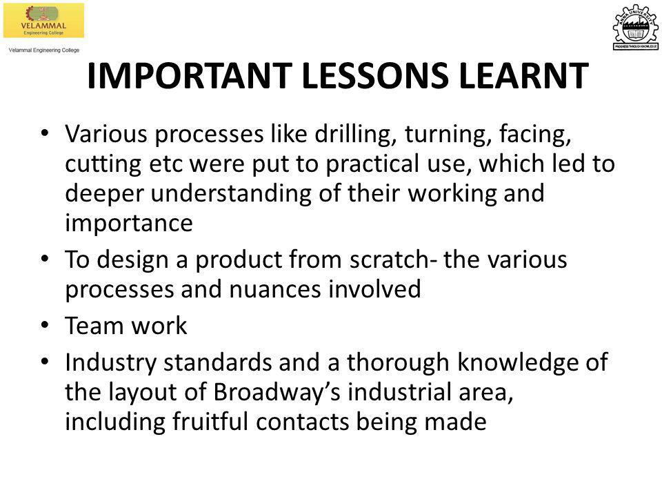 IMPORTANT LESSONS LEARNT Various processes like drilling, turning, facing, cutting etc were put to practical use, which led to deeper understanding of