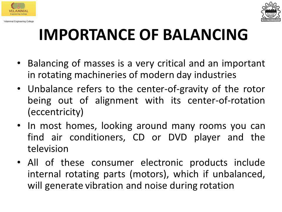 IMPORTANCE OF BALANCING Balancing of masses is a very critical and an important in rotating machineries of modern day industries Unbalance refers to t