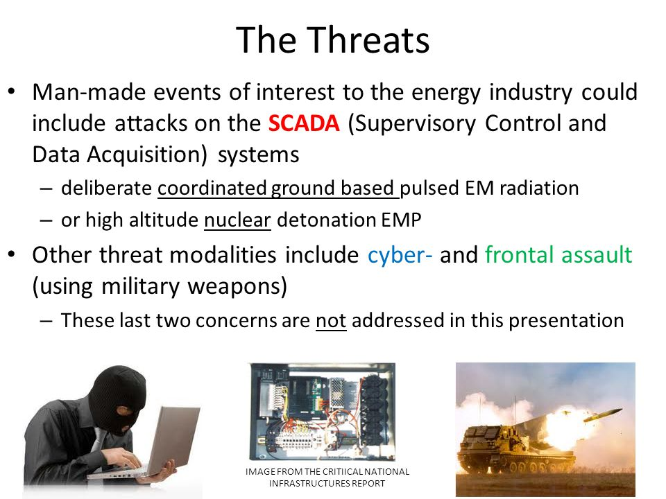 The Threats Man-made events of interest to the energy industry could include attacks on the SCADA (Supervisory Control and Data Acquisition) systems –
