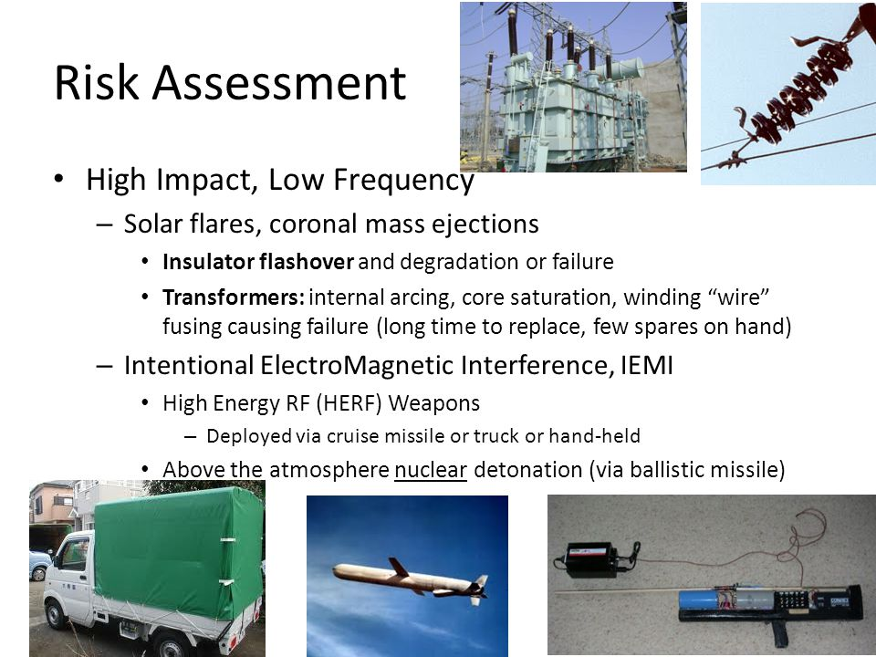 Risk Assessment High Impact, Low Frequency – Solar flares, coronal mass ejections Insulator flashover and degradation or failure Transformers: interna
