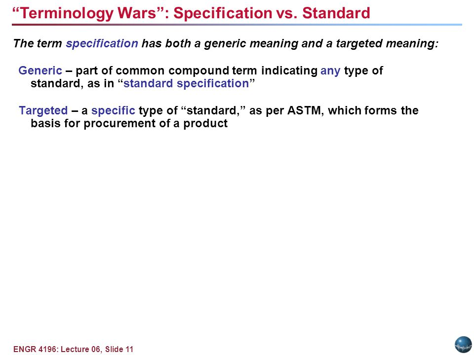 ENGR 4196: Lecture 06, Slide 11 The term specification has both a generic meaning and a targeted meaning: Generic – part of common compound term indicating any type of standard, as in standard specification Targeted – a specific type of standard, as per ASTM, which forms the basis for procurement of a product Terminology Wars: Specification vs.