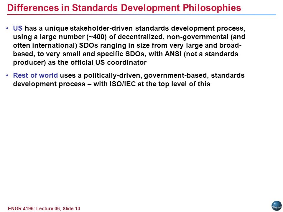 ENGR 4196: Lecture 06, Slide 13 US has a unique stakeholder-driven standards development process, using a large number (~400) of decentralized, non-governmental (and often international) SDOs ranging in size from very large and broad- based, to very small and specific SDOs, with ANSI (not a standards producer) as the official US coordinator Rest of world uses a politically-driven, government-based, standards development process – with ISO/IEC at the top level of this Differences in Standards Development Philosophies