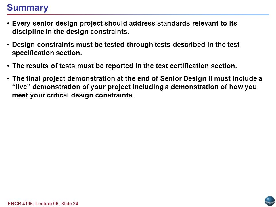 ENGR 4196: Lecture 06, Slide 24 Every senior design project should address standards relevant to its discipline in the design constraints.