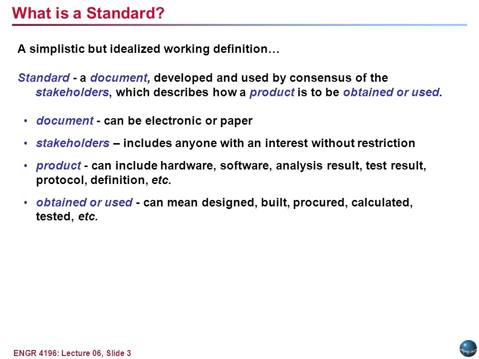 ENGR 4196: Lecture 06, Slide 3 A simplistic but idealized working definition… Standard - a document, developed and used by consensus of the stakeholders, which describes how a product is to be obtained or used.