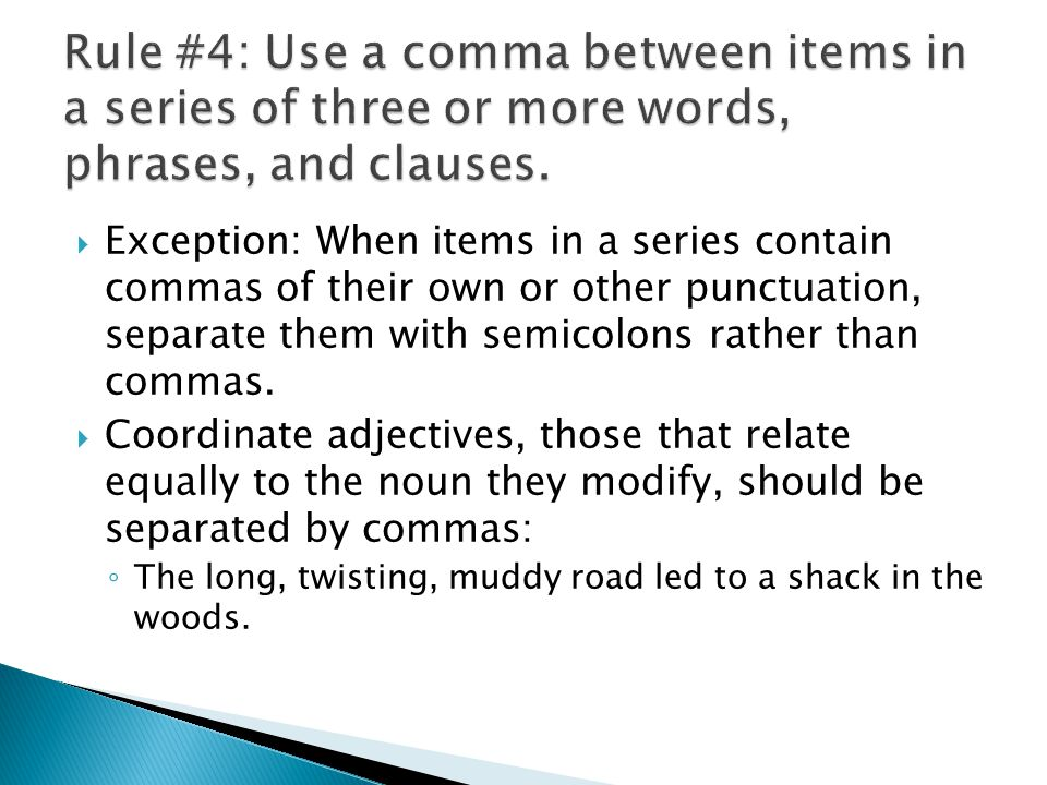 Exception: When items in a series contain commas of their own or other punctuation, separate them with semicolons rather than commas. Coordinate adjec