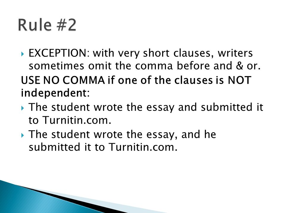 EXCEPTION: with very short clauses, writers sometimes omit the comma before and & or. USE NO COMMA if one of the clauses is NOT independent: The stude