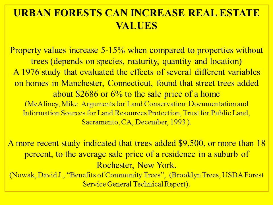 URBAN FORESTS CAN INCREASE REAL ESTATE VALUES Property values increase 5-15% when compared to properties without trees (depends on species, maturity, quantity and location) A 1976 study that evaluated the effects of several different variables on homes in Manchester, Connecticut, found that street trees added about $2686 or 6% to the sale price of a home (McAliney, Mike.