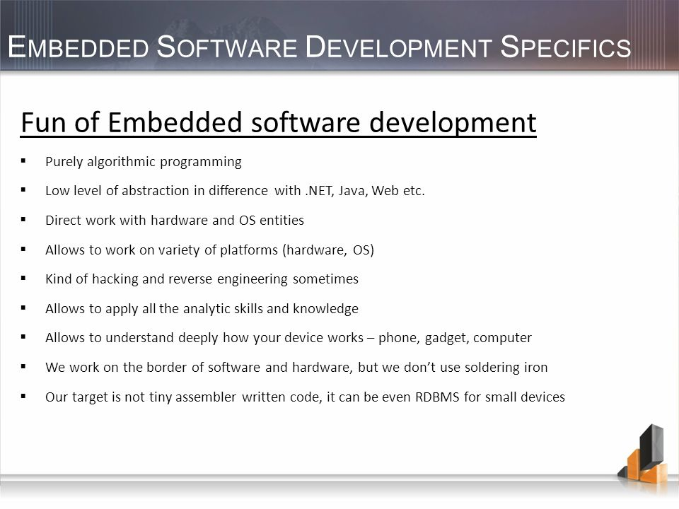 E MBEDDED S OFTWARE D EVELOPMENT S PECIFICS Fun of Embedded software development Purely algorithmic programming Low level of abstraction in difference with.NET, Java, Web etc.