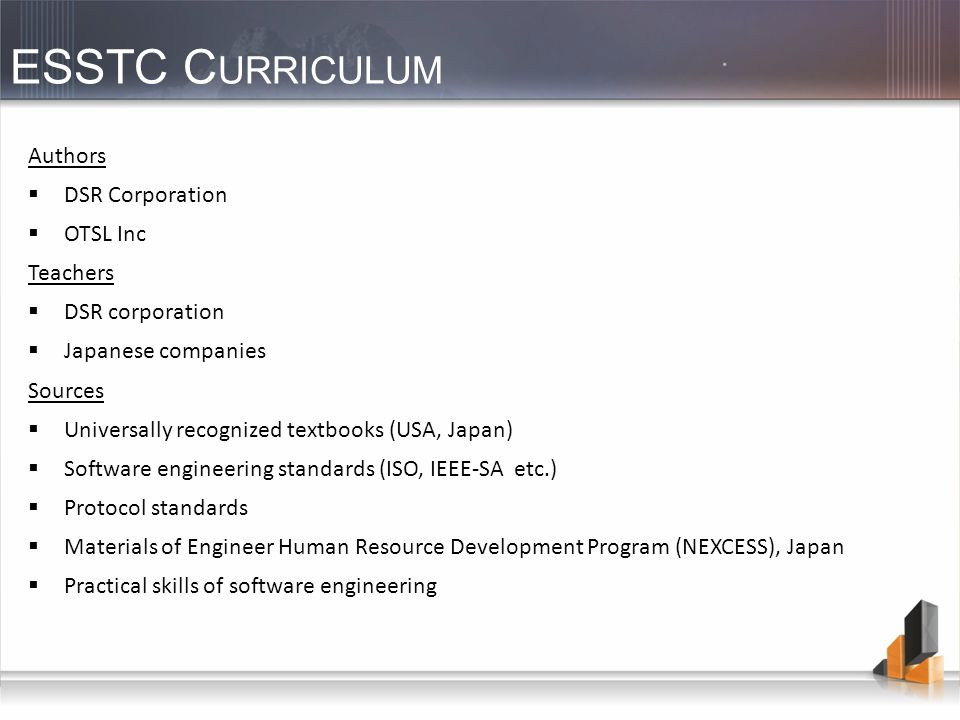 ESSTC C URRICULUM Authors DSR Corporation OTSL Inc Teachers DSR corporation Japanese companies Sources Universally recognized textbooks (USA, Japan) Software engineering standards (ISO, IEEE-SA etc.) Protocol standards Materials of Engineer Human Resource Development Program (NEXCESS), Japan Practical skills of software engineering