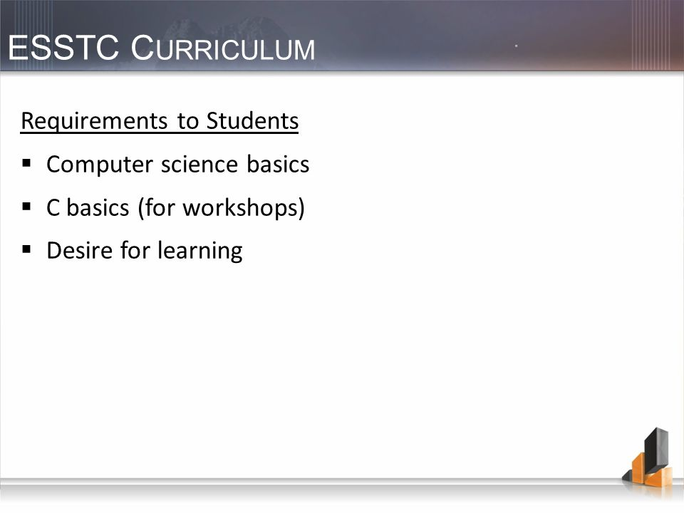 ESSTC C URRICULUM Requirements to Students Computer science basics C basics (for workshops) Desire for learning