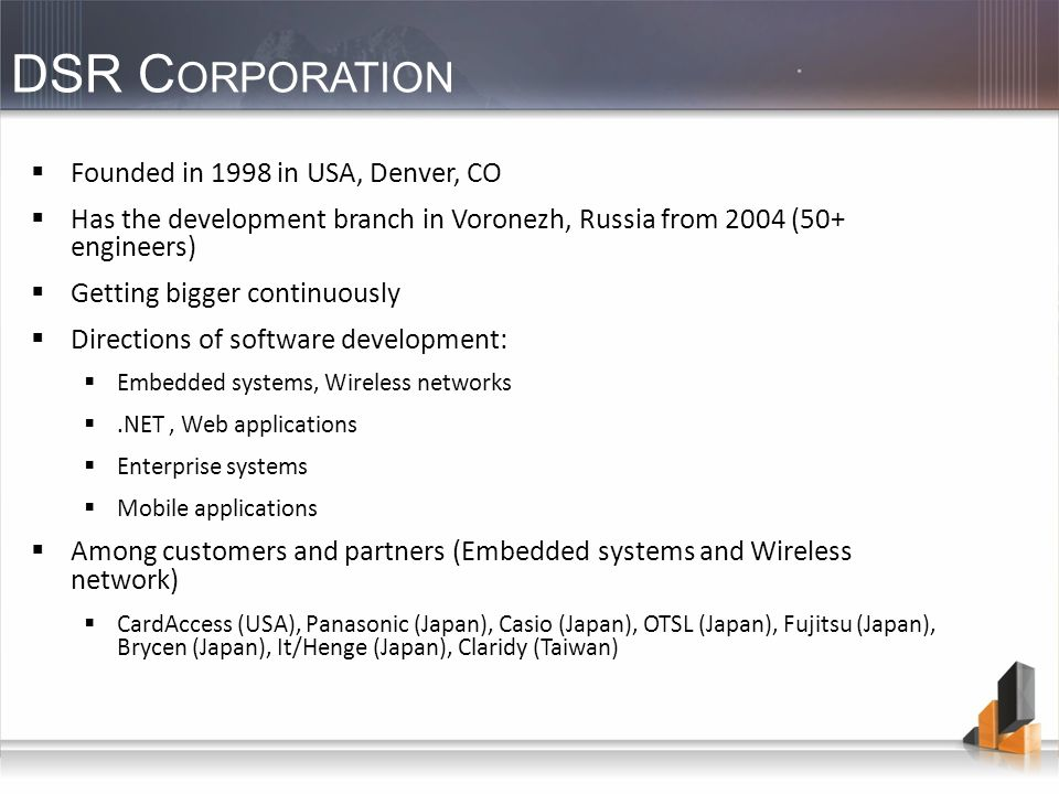 DSR C ORPORATION Founded in 1998 in USA, Denver, CO Has the development branch in Voronezh, Russia from 2004 (50+ engineers) Getting bigger continuously Directions of software development: Embedded systems, Wireless networks.NET, Web applications Enterprise systems Mobile applications Among customers and partners (Embedded systems and Wireless network) CardAccess (USA), Panasonic (Japan), Casio (Japan), OTSL (Japan), Fujitsu (Japan), Brycen (Japan), It/Henge (Japan), Claridy (Taiwan)