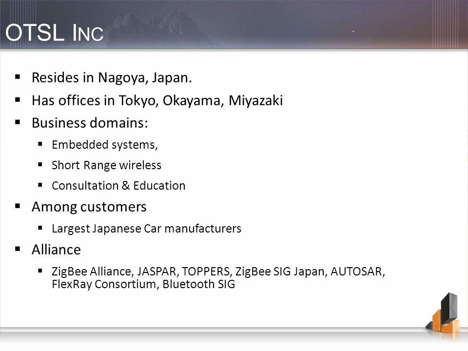 OTSL I NC Resides in Nagoya, Japan. Has offices in Tokyo, Okayama, Miyazaki Business domains: Embedded systems, Short Range wireless Consultation & Ed