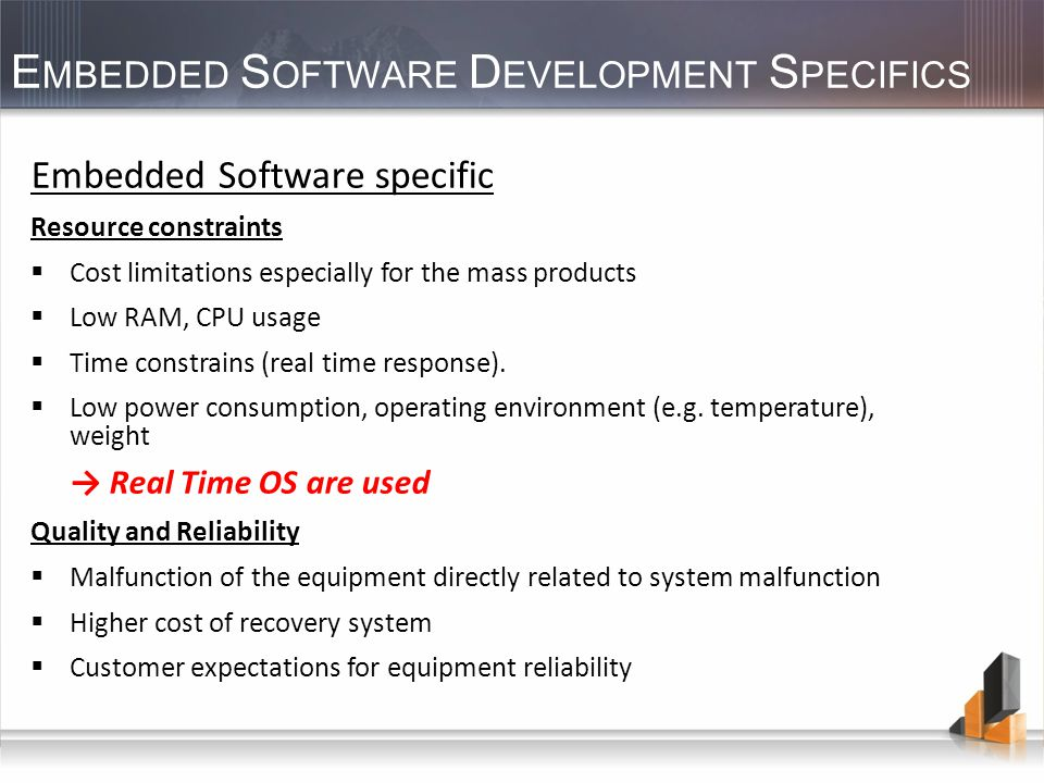 E MBEDDED S OFTWARE D EVELOPMENT S PECIFICS Embedded Software specific Resource constraints Cost limitations especially for the mass products Low RAM, CPU usage Time constrains (real time response).
