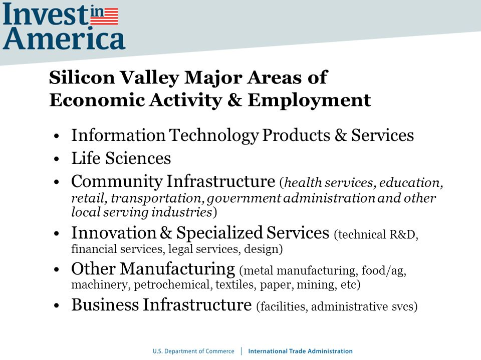 Silicon Valley Major Areas of Economic Activity & Employment Information Technology Products & Services Life Sciences Community Infrastructure (health services, education, retail, transportation, government administration and other local serving industries) Innovation & Specialized Services (technical R&D, financial services, legal services, design) Other Manufacturing (metal manufacturing, food/ag, machinery, petrochemical, textiles, paper, mining, etc) Business Infrastructure (facilities, administrative svcs)